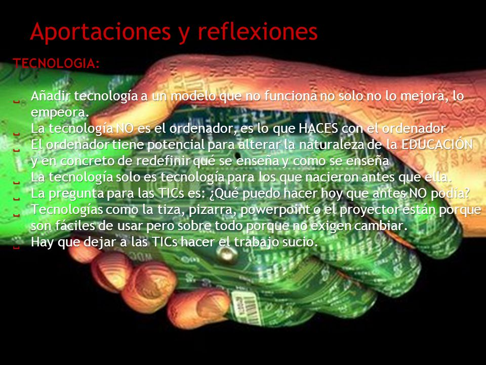 Aportaciones y reflexiones TECNOLOGIA: Añadir tecnología a un modelo que no funciona no solo no lo mejora, lo empeora. Añadir tecnología a un modelo q