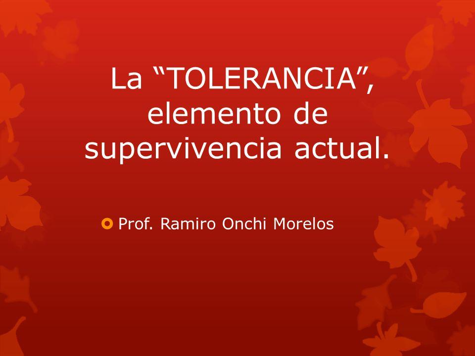 La TOLERANCIA, elemento de supervivencia actual. Prof. Ramiro Onchi Morelos