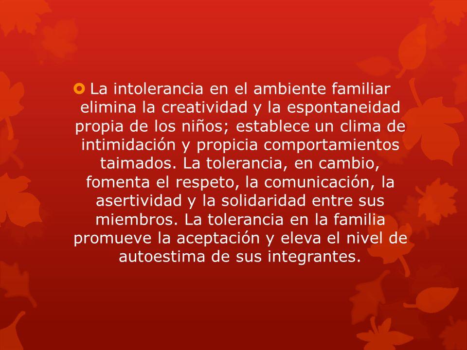 La intolerancia en el ambiente familiar elimina la creatividad y la espontaneidad propia de los niños; establece un clima de intimidación y propicia comportamientos taimados.