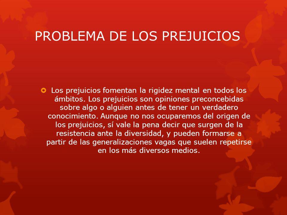 PROBLEMA DE LOS PREJUICIOS Los prejuicios fomentan la rigidez mental en todos los ámbitos.