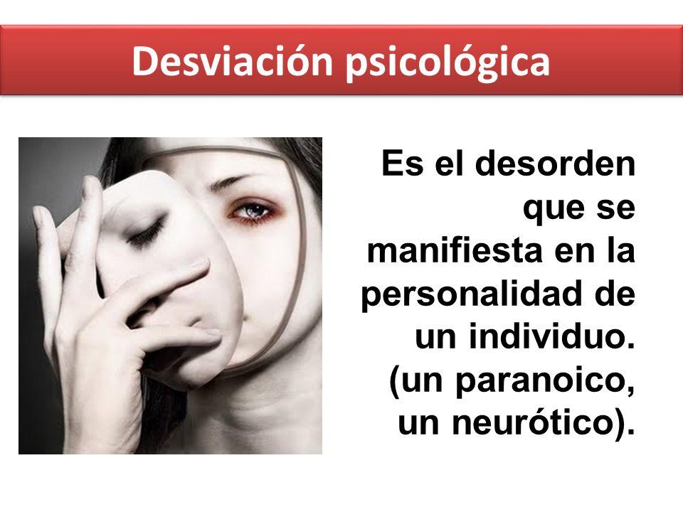 Desviación psicológica Es el desorden que se manifiesta en la personalidad de un individuo. (un paranoico, un neurótico).