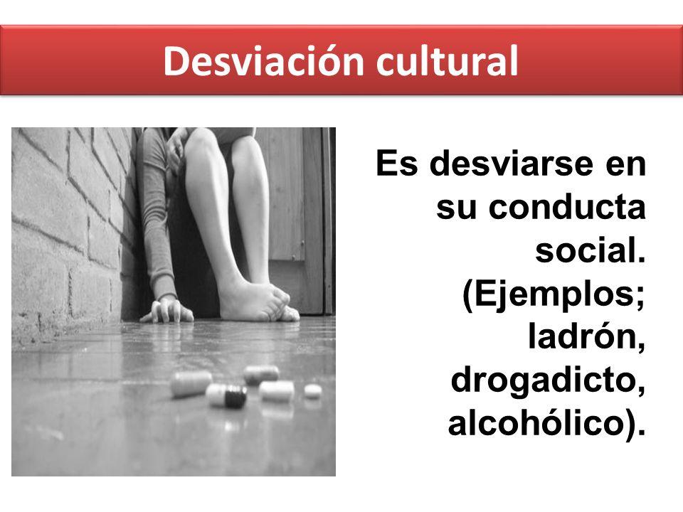 Desviación cultural Es desviarse en su conducta social. (Ejemplos; ladrón, drogadicto, alcohólico).