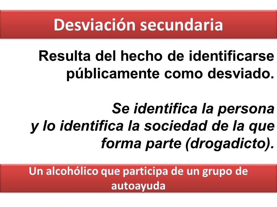 Desviación secundaria Resulta del hecho de identificarse públicamente como desviado. Se identifica la persona y lo identifica la sociedad de la que fo
