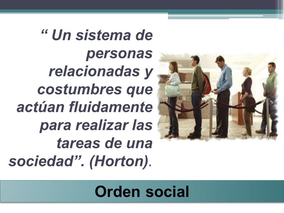Un sistema de personas relacionadas y costumbres que actúan fluidamente para realizar las tareas de una sociedad. (Horton). Orden social