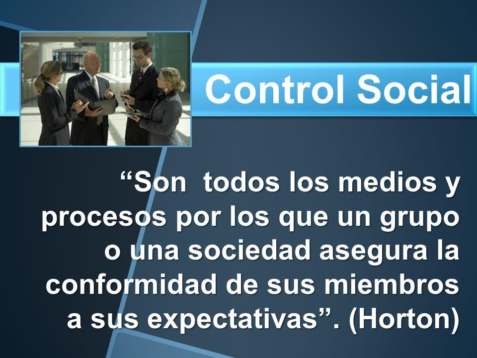 Son todos los medios y procesos por los que un grupo o una sociedad asegura la conformidad de sus miembros a sus expectativas. (Horton) Control Social