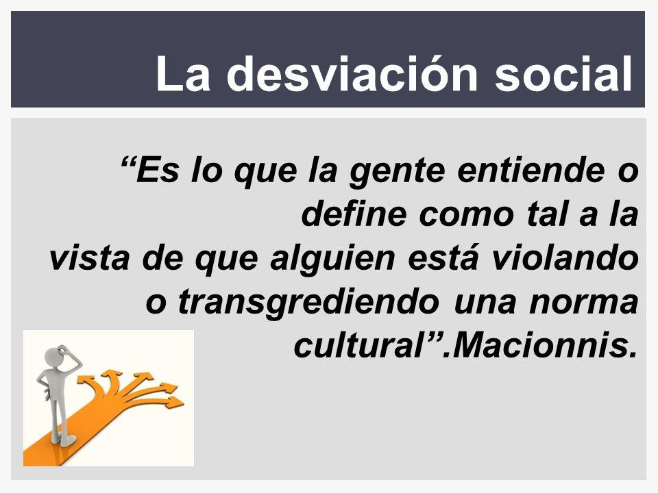 La desviación social Es lo que la gente entiende o define como tal a la vista de que alguien está violando o transgrediendo una norma cultural.Macionn