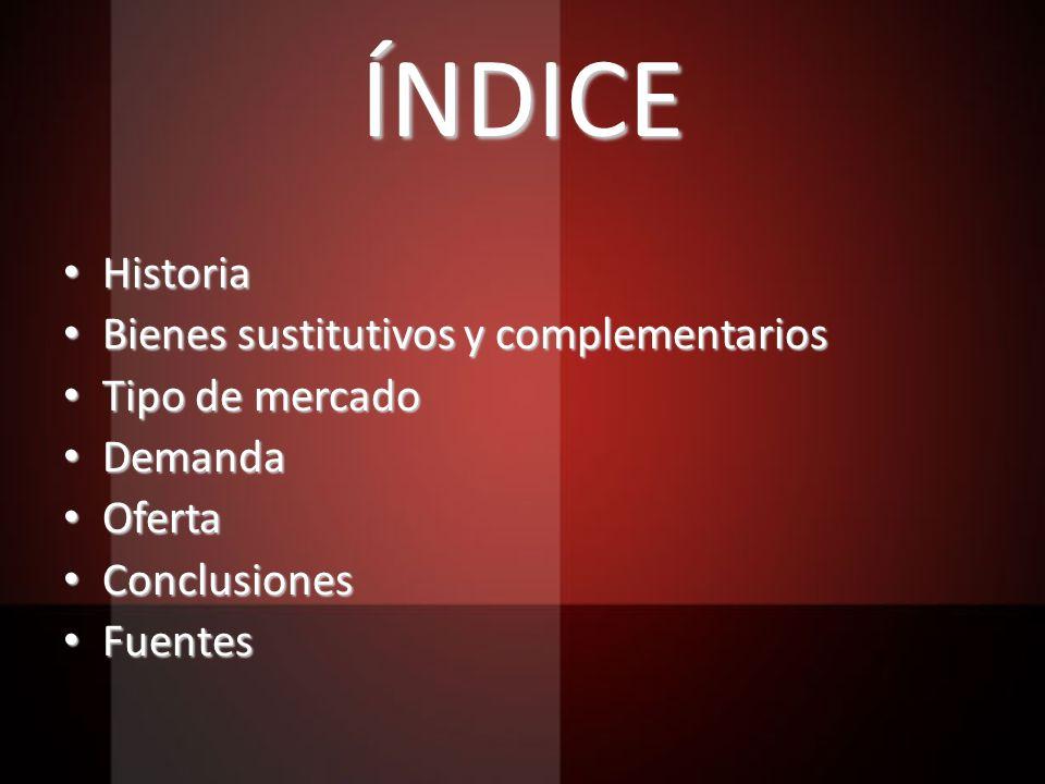 ÍNDICE Historia Historia Bienes sustitutivos y complementarios Bienes sustitutivos y complementarios Tipo de mercado Tipo de mercado Demanda Demanda O
