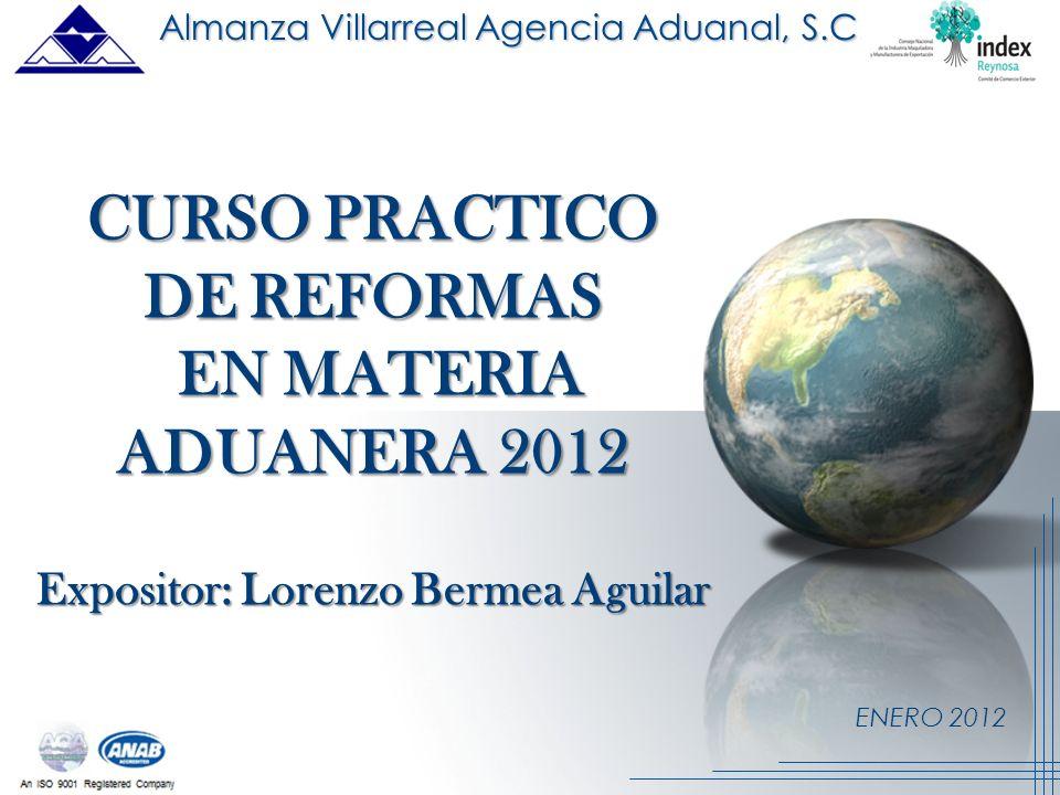 ENERO 2012 CURSO PRACTICO DE REFORMAS EN MATERIA EN MATERIA ADUANERA 2012 Expositor: Lorenzo Bermea Aguilar Almanza Villarreal Agencia Aduanal, S.C.