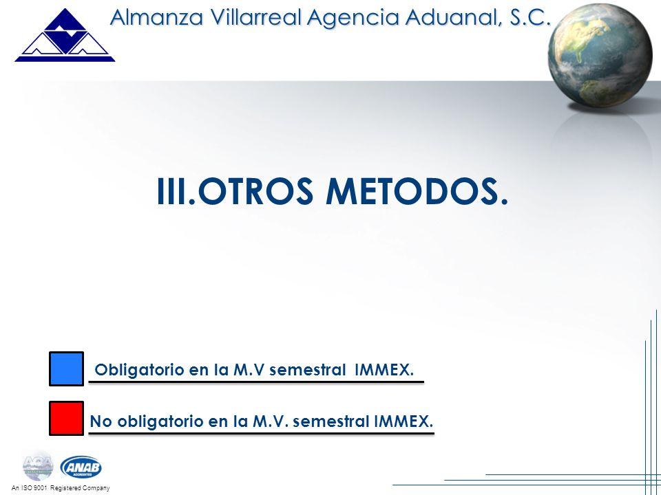 An ISO 9001 Registered Company III.OTROS METODOS. Almanza Villarreal Agencia Aduanal, S.C. Obligatorio en la M.V semestral IMMEX. No obligatorio en la