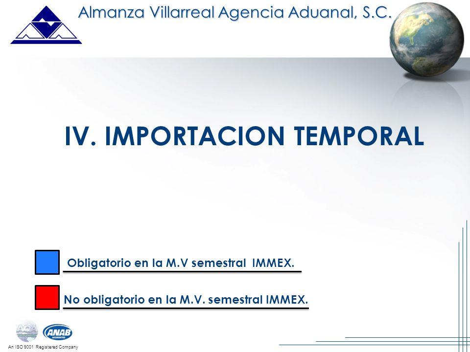 An ISO 9001 Registered Company IV. IMPORTACION TEMPORAL Almanza Villarreal Agencia Aduanal, S.C. Obligatorio en la M.V semestral IMMEX. No obligatorio
