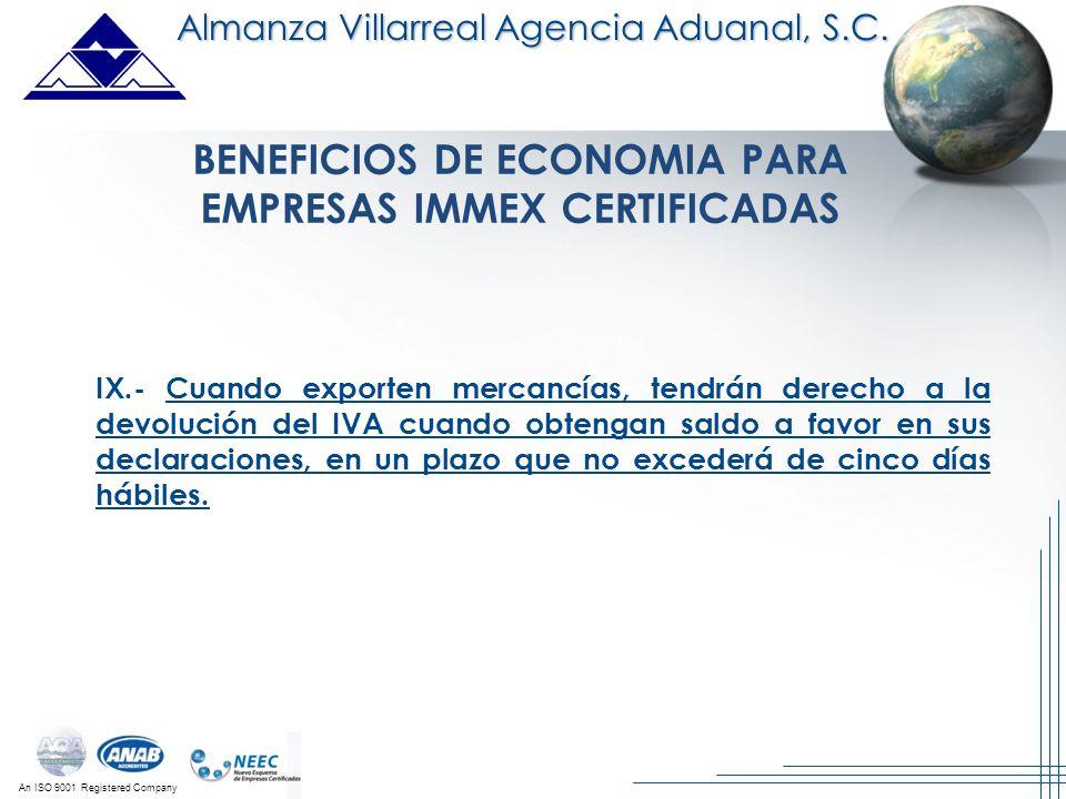 An ISO 9001 Registered Company Almanza Villarreal Agencia Aduanal, S.C. BENEFICIOS DE ECONOMIA PARA EMPRESAS IMMEX CERTIFICADAS IX.- Cuando exporten m