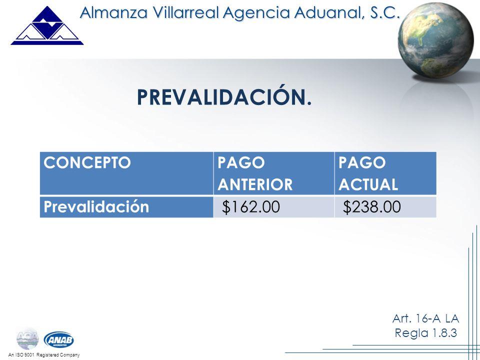 An ISO 9001 Registered Company Almanza Villarreal Agencia Aduanal, S.C. CONCEPTO PAGO ANTERIOR PAGO ACTUAL Prevalidación $162.00 $238.00 PREVALIDACIÓN