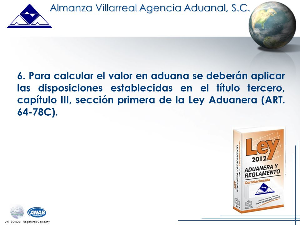 An ISO 9001 Registered Company 6. Para calcular el valor en aduana se deberán aplicar las disposiciones establecidas en el título tercero, capítulo II