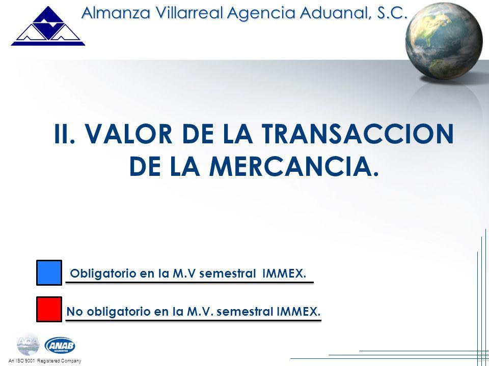 An ISO 9001 Registered Company II. VALOR DE LA TRANSACCION DE LA MERCANCIA. Almanza Villarreal Agencia Aduanal, S.C. Obligatorio en la M.V semestral I