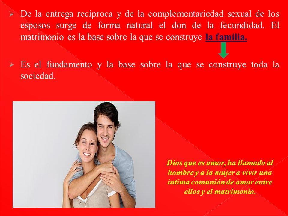 De la entrega reciproca y de la complementariedad sexual de los esposos surge de forma natural el don de la fecundidad. El matrimonio es la base sobre