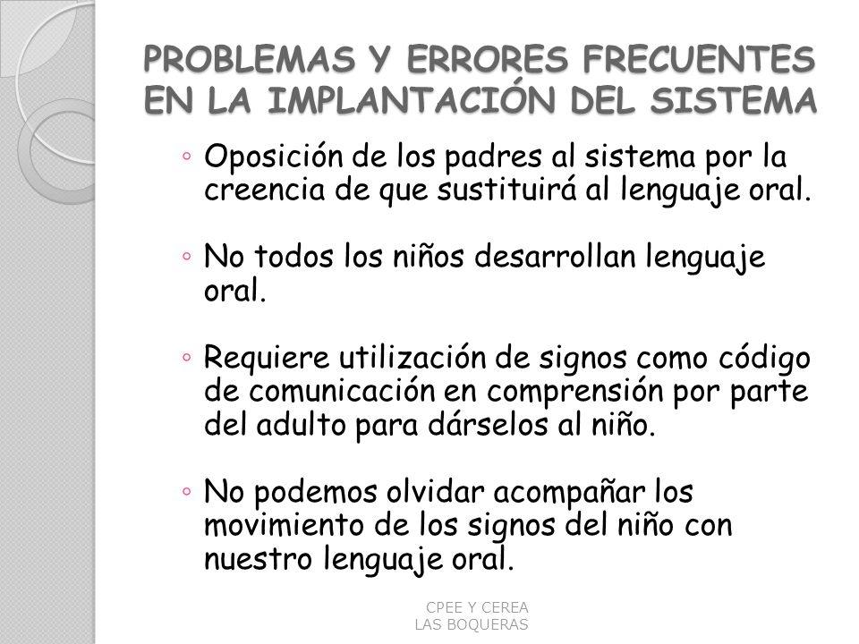 PROBLEMAS Y ERRORES FRECUENTES EN LA IMPLANTACIÓN DEL SISTEMA Oposición de los padres al sistema por la creencia de que sustituirá al lenguaje oral. N