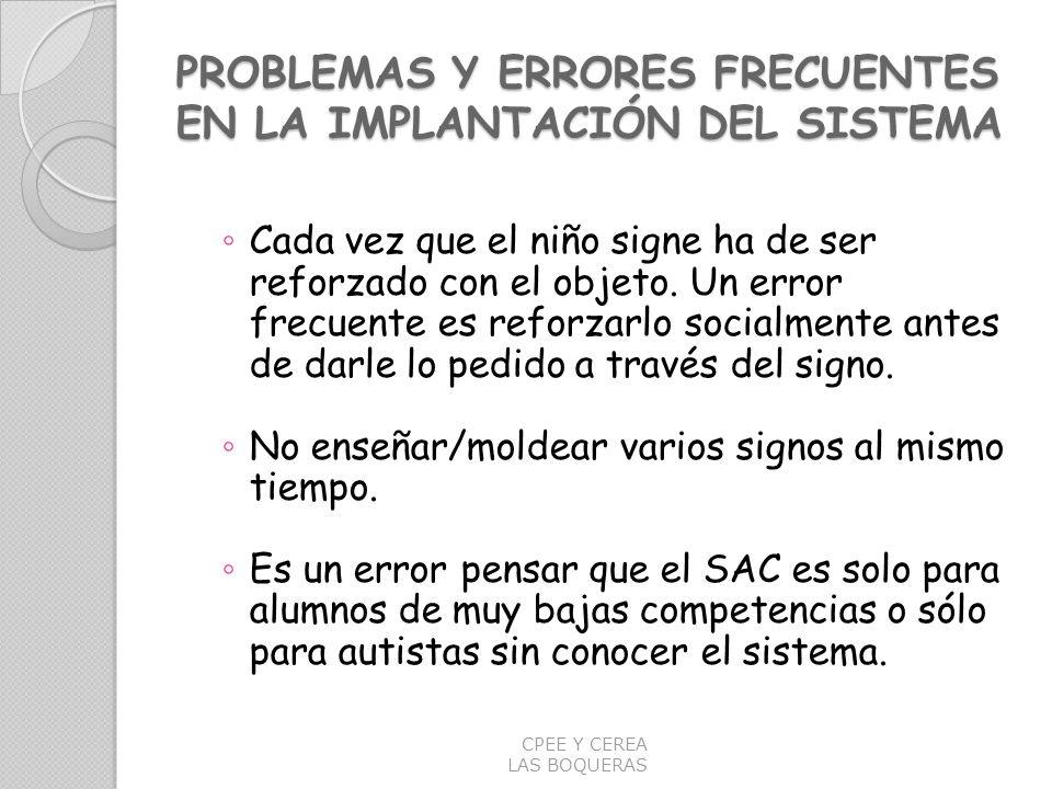 PROBLEMAS Y ERRORES FRECUENTES EN LA IMPLANTACIÓN DEL SISTEMA Cada vez que el niño signe ha de ser reforzado con el objeto. Un error frecuente es refo