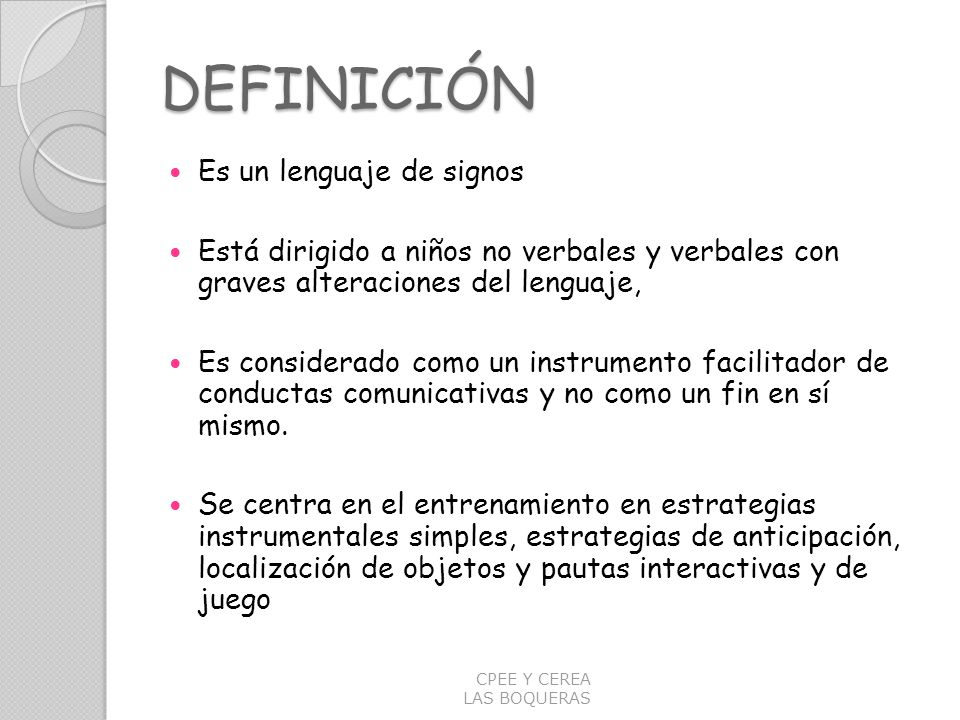 DEFINICIÓN Es un lenguaje de signos Está dirigido a niños no verbales y verbales con graves alteraciones del lenguaje, Es considerado como un instrume