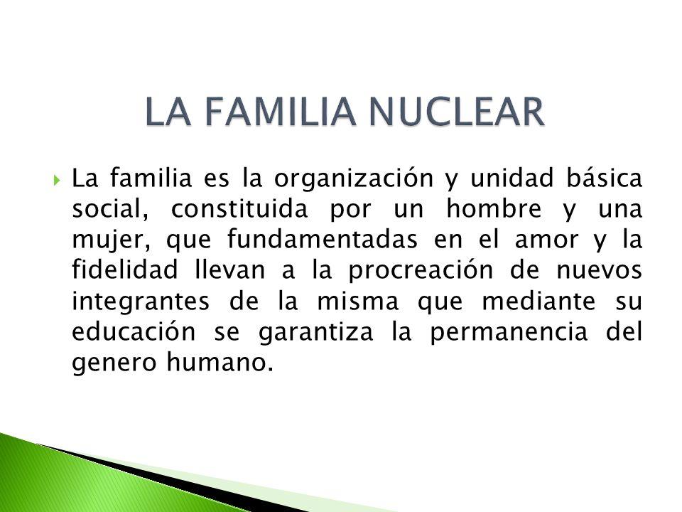 La familia es la organización y unidad básica social, constituida por un hombre y una mujer, que fundamentadas en el amor y la fidelidad llevan a la p