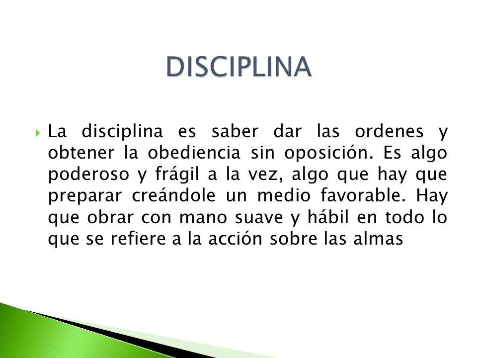 La disciplina es saber dar las ordenes y obtener la obediencia sin oposición. Es algo poderoso y frágil a la vez, algo que hay que preparar creándole