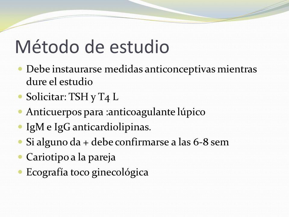 Método de estudio Debe instaurarse medidas anticonceptivas mientras dure el estudio Solicitar: TSH y T4 L Anticuerpos para :anticoagulante lúpico IgM e IgG anticardiolipinas.