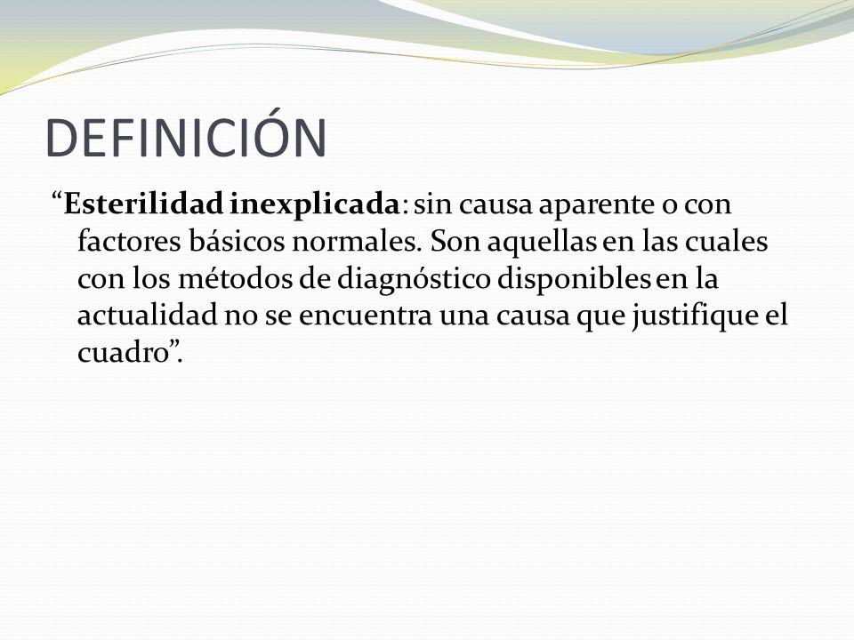 DEFINICIÓN Esterilidad inexplicada: sin causa aparente o con factores básicos normales.