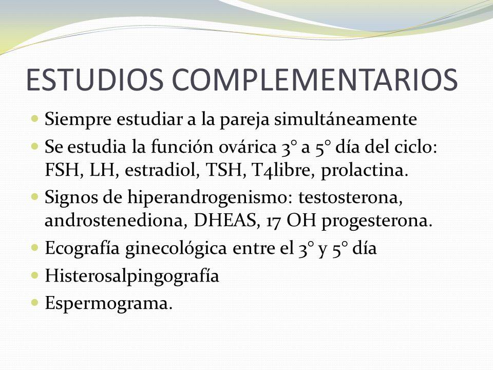 ESTUDIOS COMPLEMENTARIOS Siempre estudiar a la pareja simultáneamente Se estudia la función ovárica 3° a 5° día del ciclo: FSH, LH, estradiol, TSH, T4libre, prolactina.