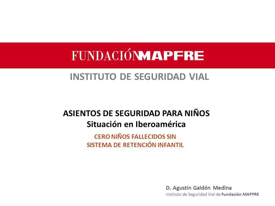 INSTITUTO DE SEGURIDAD VIAL ASIENTOS DE SEGURIDAD PARA NIÑOS Situación en Iberoamérica CERO NIÑOS FALLECIDOS SIN SISTEMA DE RETENCIÓN INFANTIL D.