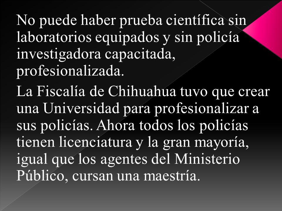 No puede haber prueba científica sin laboratorios equipados y sin policía investigadora capacitada, profesionalizada. La Fiscalía de Chihuahua tuvo qu
