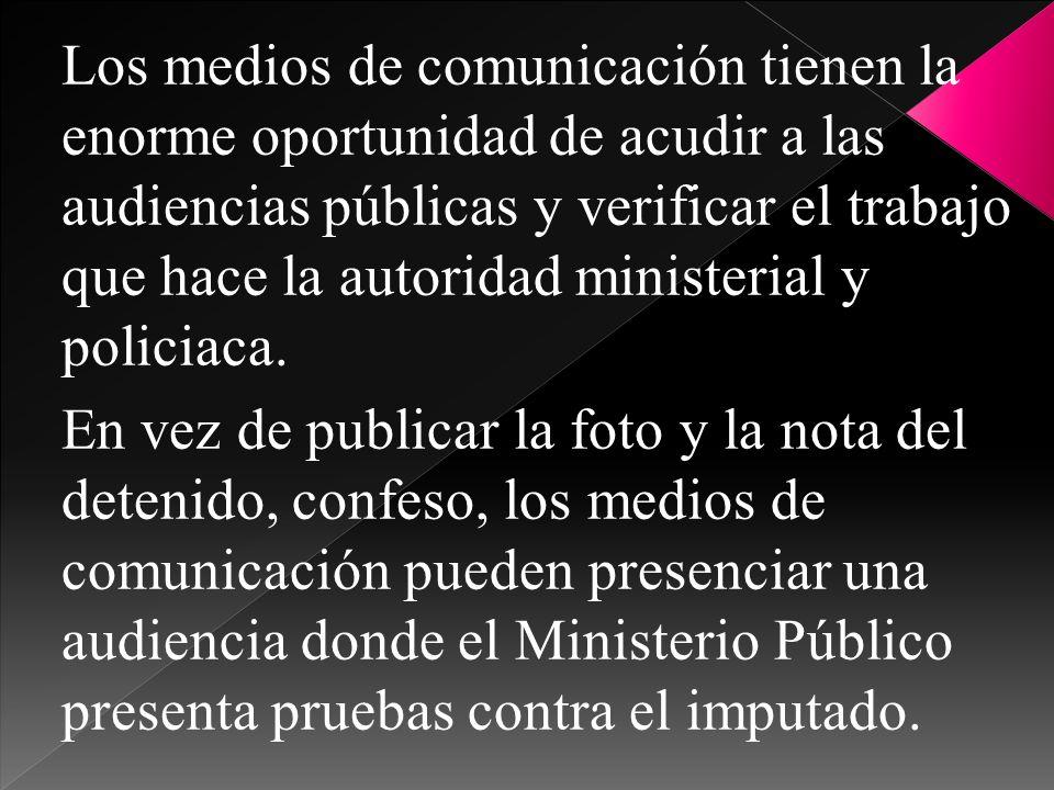 Los medios de comunicación tienen la enorme oportunidad de acudir a las audiencias públicas y verificar el trabajo que hace la autoridad ministerial y