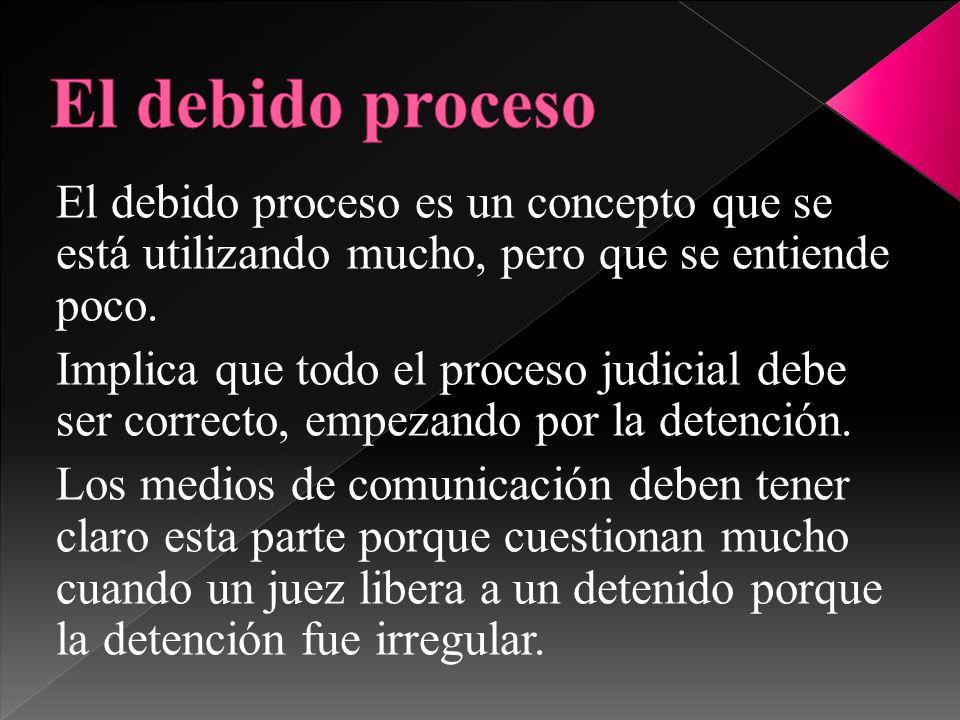 El debido proceso es un concepto que se está utilizando mucho, pero que se entiende poco. Implica que todo el proceso judicial debe ser correcto, empe