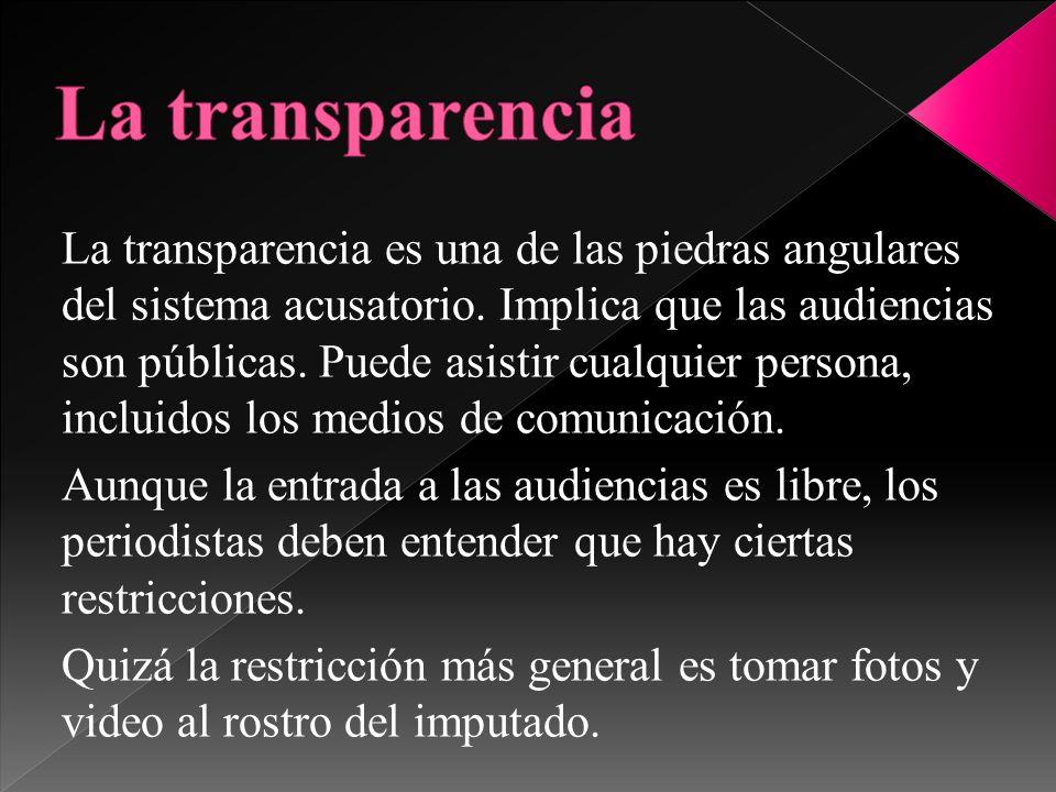 La transparencia es una de las piedras angulares del sistema acusatorio. Implica que las audiencias son públicas. Puede asistir cualquier persona, inc