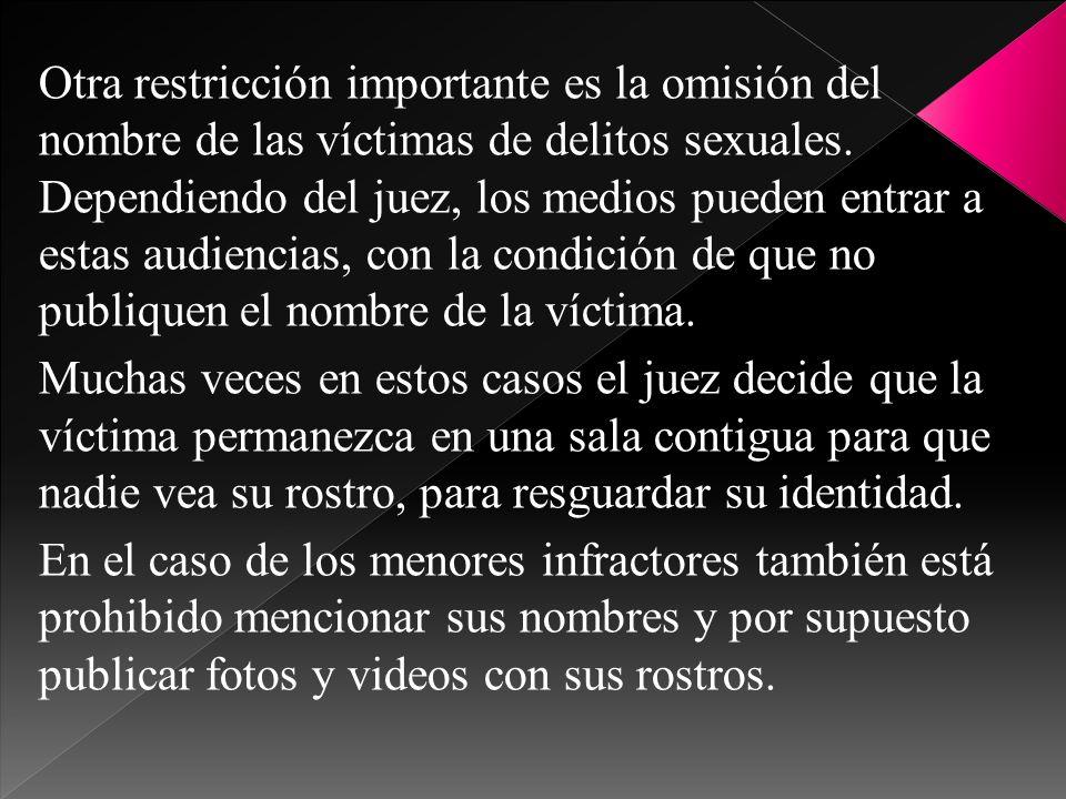 Otra restricción importante es la omisión del nombre de las víctimas de delitos sexuales. Dependiendo del juez, los medios pueden entrar a estas audie