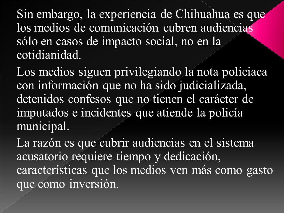 Sin embargo, la experiencia de Chihuahua es que los medios de comunicación cubren audiencias sólo en casos de impacto social, no en la cotidianidad. L