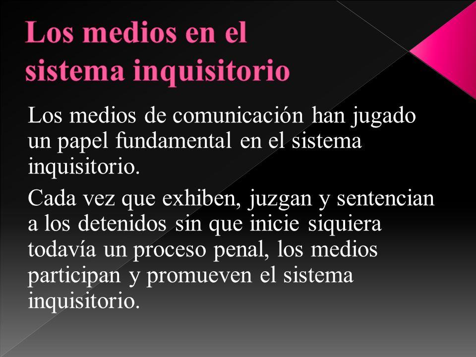 Los medios de comunicación han jugado un papel fundamental en el sistema inquisitorio. Cada vez que exhiben, juzgan y sentencian a los detenidos sin q