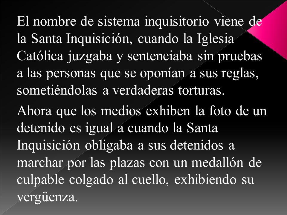 El nombre de sistema inquisitorio viene de la Santa Inquisición, cuando la Iglesia Católica juzgaba y sentenciaba sin pruebas a las personas que se op