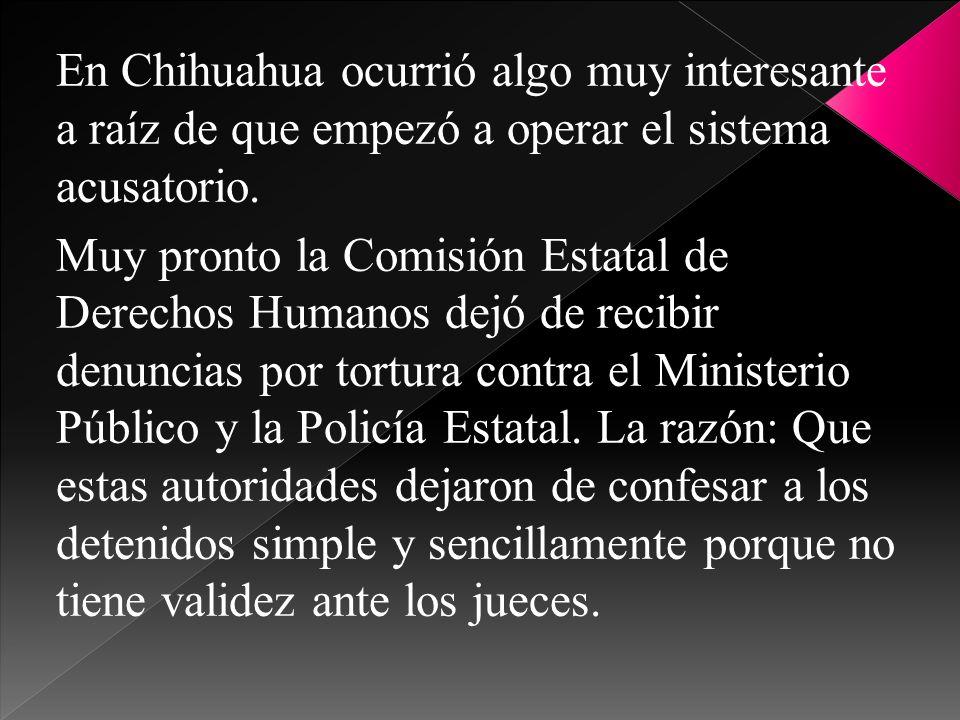 En Chihuahua ocurrió algo muy interesante a raíz de que empezó a operar el sistema acusatorio. Muy pronto la Comisión Estatal de Derechos Humanos dejó