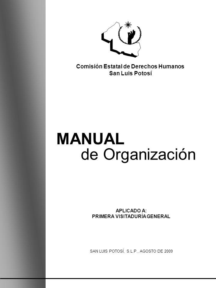 MANUAL de Organización APLICADO A: PRIMERA VISITADURÍA GENERAL SAN LUIS POTOSÍ, S.L.P., AGOSTO DE 2009 Comisión Estatal de Derechos Humanos San Luis P