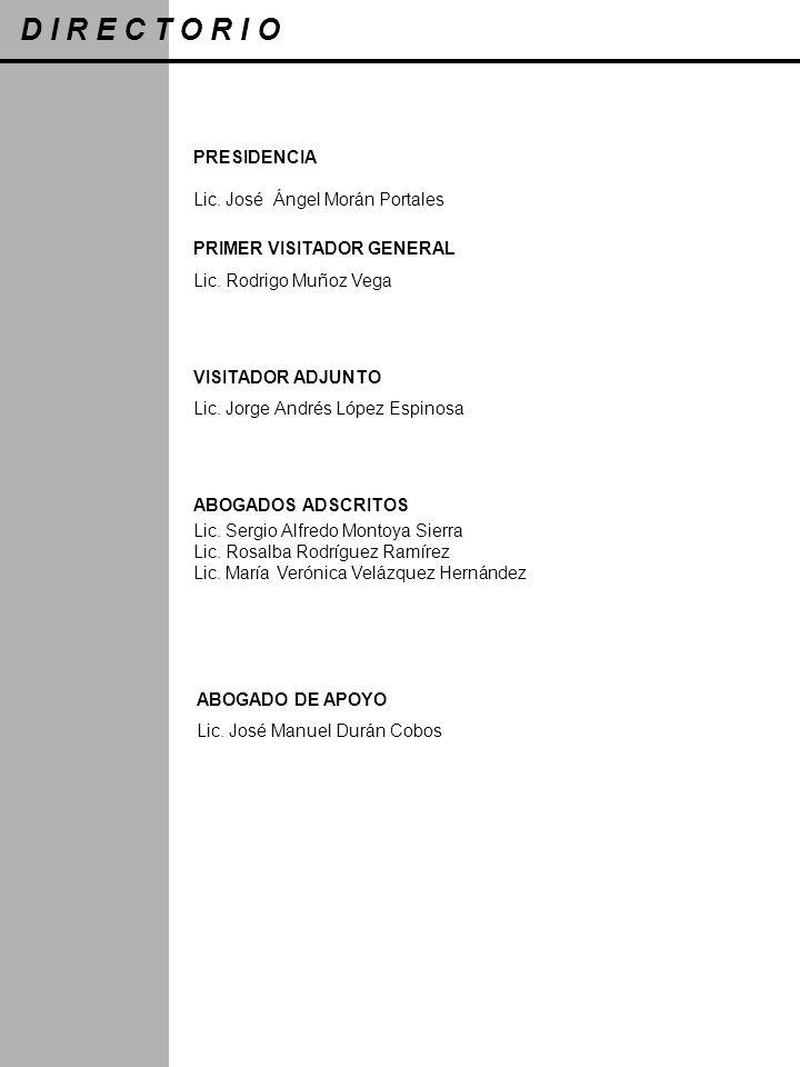 D I R E C T O R I O PRESIDENCIA Lic. José Ángel Morán Portales PRIMER VISITADOR GENERAL Lic. Rodrigo Muñoz Vega VISITADOR ADJUNTO Lic. Jorge Andrés Ló