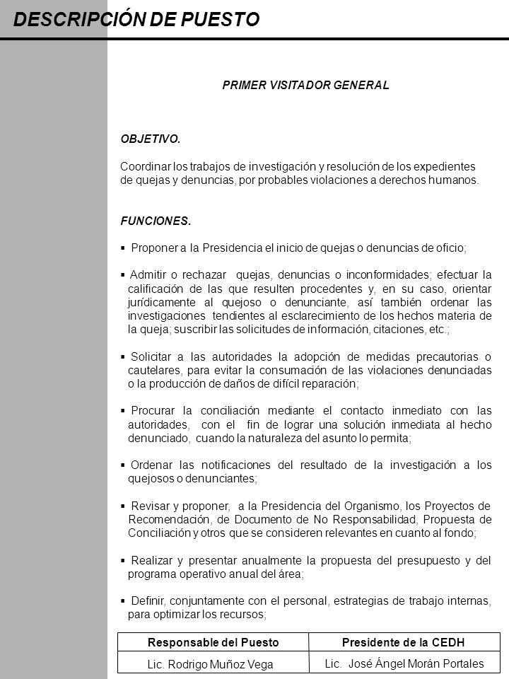 DESCRIPCIÓN DE PUESTO PRIMER VISITADOR GENERAL OBJETIVO. Coordinar los trabajos de investigación y resolución de los expedientes de quejas y denuncias