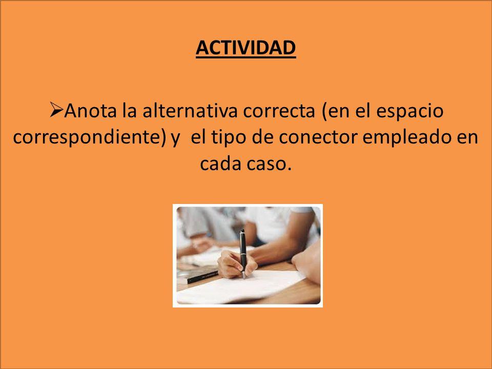 ACTIVIDAD Anota la alternativa correcta (en el espacio correspondiente) y el tipo de conector empleado en cada caso.