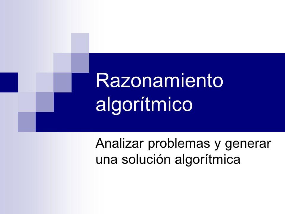 Razonamiento algorítmico Analizar problemas y generar una solución algorítmica
