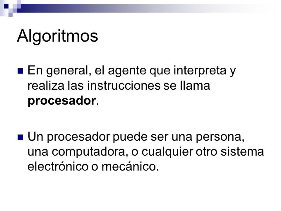 Algoritmos En general, el agente que interpreta y realiza las instrucciones se llama procesador. Un procesador puede ser una persona, una computadora,