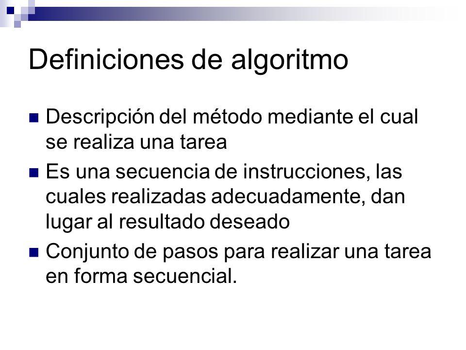 Definiciones de algoritmo Descripción del método mediante el cual se realiza una tarea Es una secuencia de instrucciones, las cuales realizadas adecua
