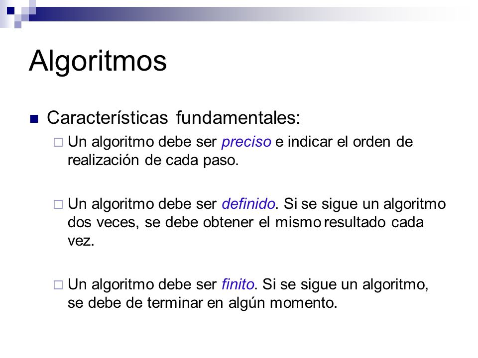 Algoritmos Características fundamentales: Un algoritmo debe ser preciso e indicar el orden de realización de cada paso. Un algoritmo debe ser definido