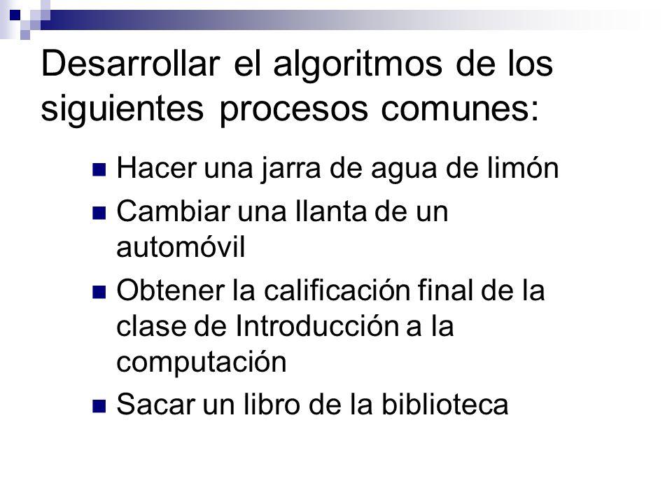 Desarrollar el algoritmos de los siguientes procesos comunes: Hacer una jarra de agua de limón Cambiar una llanta de un automóvil Obtener la calificac