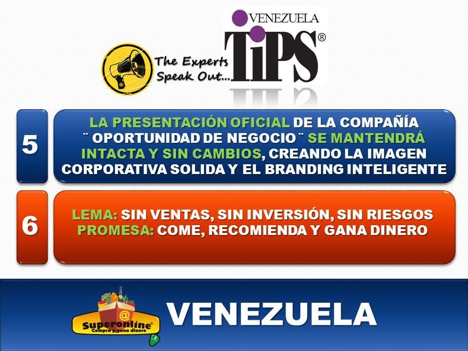 VENEZUELA VENEZUELA LA PRESENTACIÓN OFICIAL DE LA COMPAÑÍA ¨ OPORTUNIDAD DE NEGOCIO ¨ SE MANTENDRÁ INTACTA Y SIN CAMBIOS, CREANDO LA IMAGEN CORPORATIVA SOLIDA Y EL BRANDING INTELIGENTE LEMA: SIN VENTAS, SIN INVERSIÓN, SIN RIESGOS PROMESA: COME, RECOMIENDA Y GANA DINERO 5 6