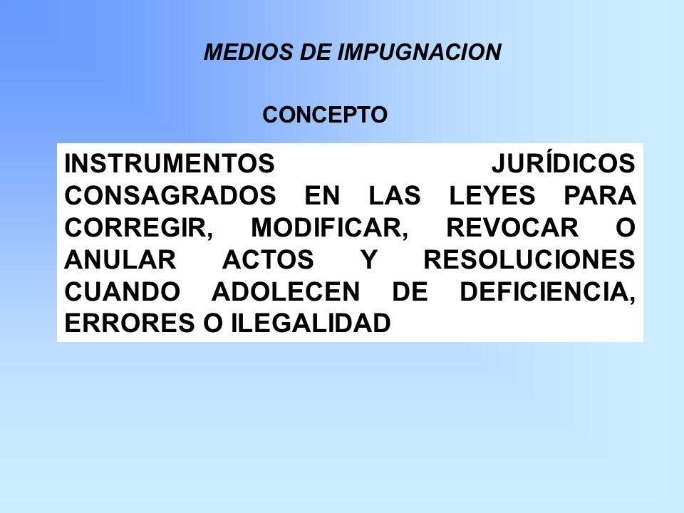 MEDIOS DE IMPUGNACION INSTRUMENTOS JURÍDICOS CONSAGRADOS EN LAS LEYES PARA CORREGIR, MODIFICAR, REVOCAR O ANULAR ACTOS Y RESOLUCIONES CUANDO ADOLECEN DE DEFICIENCIA, ERRORES O ILEGALIDAD CONCEPTO