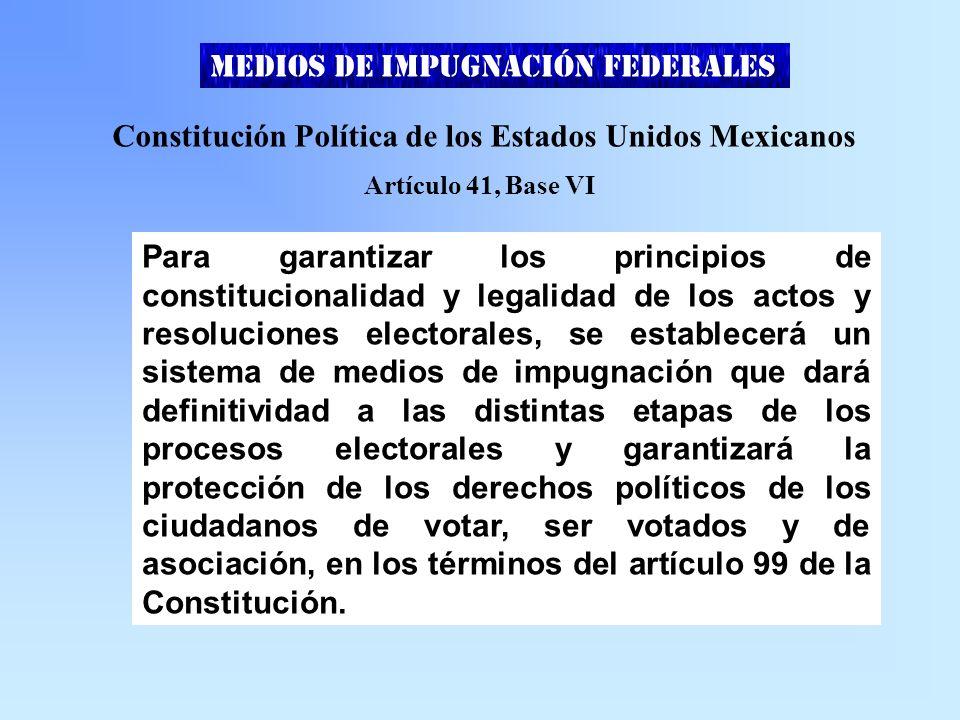 Constitución Política de los Estados Unidos Mexicanos Artículo 41, Base VI Para garantizar los principios de constitucionalidad y legalidad de los actos y resoluciones electorales, se establecerá un sistema de medios de impugnación que dará definitividad a las distintas etapas de los procesos electorales y garantizará la protección de los derechos políticos de los ciudadanos de votar, ser votados y de asociación, en los términos del artículo 99 de la Constitución.