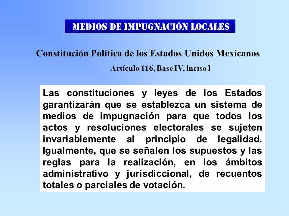 MEDIOS DE IMPUGNACIÓN LOCALES Constitución Política de los Estados Unidos Mexicanos Artículo 116, Base IV, inciso l Las constituciones y leyes de los Estados garantizarán que se establezca un sistema de medios de impugnación para que todos los actos y resoluciones electorales se sujeten invariablemente al principio de legalidad.
